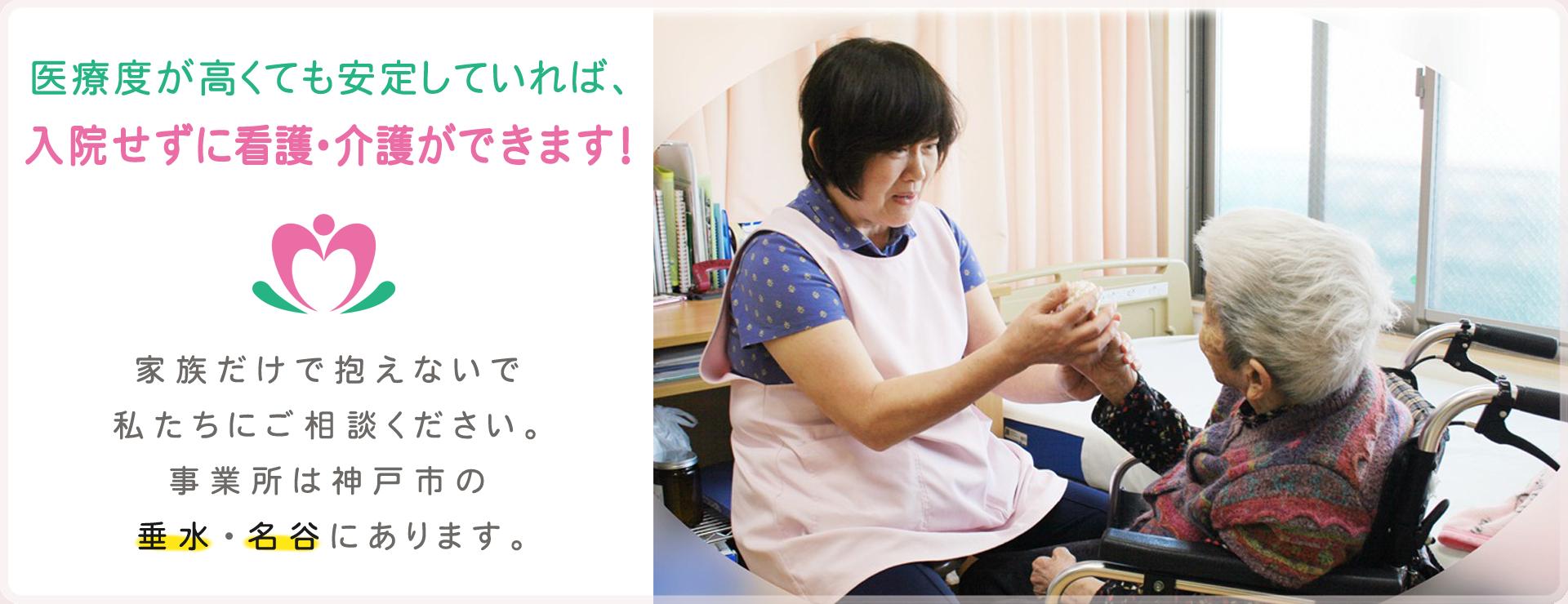医療度が高くても安定していれば、入院せずに看護・介護ができます! 家族だけで抱えないで私たちにご相談ください。事業所は神戸市の垂水・御影・名谷にあります。